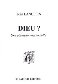 Jean Lancelin - Dieu ? - Une obsession existentielle.