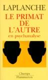 Jean Laplanche - Le primat de l'autre en psychanalyse - Travaux 1967-1992.