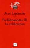 Jean Laplanche - Problématiques - Tome 3, La sublimation.