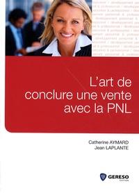 Jean Laplante et Catherine Aymard - L'art de conclure une vente avec la PNL.