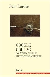 Jean Larose - Google goulag. nouveaux essais de litterature appl.