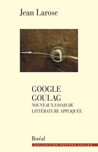 Jean Larose - Google goulag - Nouveaux essais de littérature appliquée.