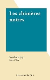 Jean Lartéguy et Max Clos - Les chimères noires.