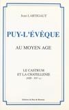 Jean Lartigaut et Jean-Louis Nespoulous - Puy-l'Évêque au Moyen Âge - Le castrum et la chatellenie, XIIIe - XVe s..
