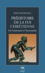 Jean Lartigolle - Préhistoire de la foi chrétienne - De l'animisme à l'Incarnation.