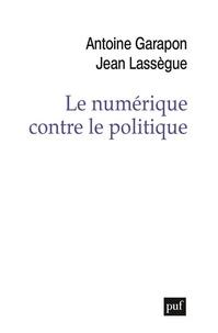 Jean Lassègue et Antoine Garapon - Le numérique contre le politique - Crise de l'espace et reconfiguration des médiations sociales.