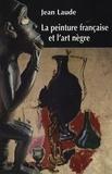 """Jean Laude - La peinture française et """"l'art nègre"""" (1905-1914) - Contribution à l'étude des sources du fauvisme et du cubisme."""