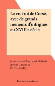 Jean-Laurent Gheerbrandt-Raffaelli et Jérôme Carcopino - Le vrai roi de Corse, avec de grands meneurs d'intrigues au XVIIIe siècle.