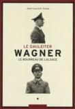 Jean-Laurent Vonau - Le Gauleiter Wagner - Le bourreau de l'Alsace.