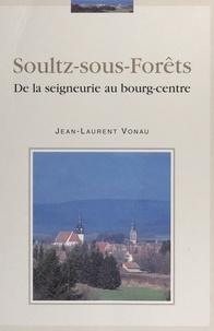 Jean-Laurent Vonau et Roger Hahn - Soultz-sous-Forêts - De la seigneurie au bourg-centre.