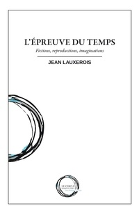 Jean Lauxerois - L'épreuve du temps - Fictions, reproductions, imaginations.