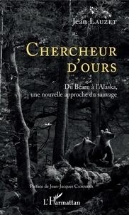 Jean Lauzet - Chercheur d'ours - Du Béarn à l'Alaska, une nouvelle approche du sauvage.