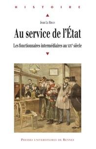 Jean Le Bihan - Au service de l'Etat - Les fonctionnaires intermédiaires au XIXe siècle.