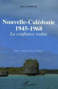 Jean Le Borgne - Nouvelle-Calédonie 1945-1968 - La confiance trahie.