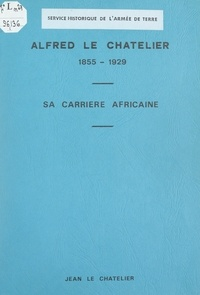 Jean Le Chatelier - Alfred Le Chatelier, 1855-1929 - Sa carrière africaine.