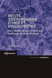 Récits sidérurgiques d'hier et d'aujourd'hui- Fers, fontes, aciers : 4000 ans d'affinage et de purification - Jean Le Coze |