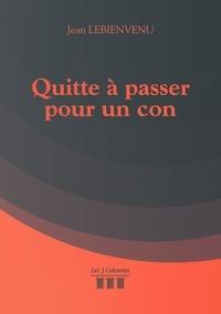 Jean Lebienvenu - Quitte à passer pour un con.
