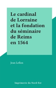 Jean Leflon - Le cardinal de Lorraine et la fondation du séminaire de Reims en 1564.