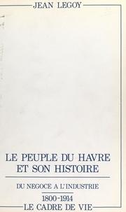 Jean Legoy - Le peuple du Havre et son histoire (2). Du négoce à l'industrie, 1800-1914 : le cadre de vie.