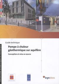 Jean Lemale et Daniel Gourmez - Pompe à chaleur géothermique sur aquifère - Conception et mise en oeuvre, guide technique.