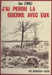 Jean Lemblé et Jocelyne Ducourtioux - J'ai perdu la guerre avec eux.