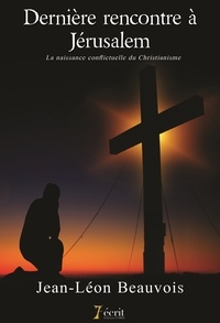 Jean-Léon Beauvois - Dernière rencontre à Jérusalem - La naissance conflictuelle du Christianisme.