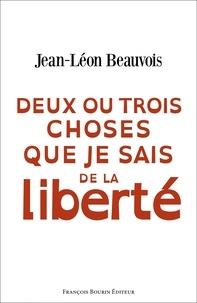 Jean-Léon Beauvois - Deux ou trois choses que je sais de la liberté.