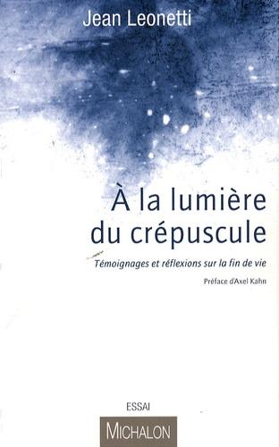 Jean Leonetti - A la lumière du crépuscule - Témoignages et réflexions sur la fin de vie.