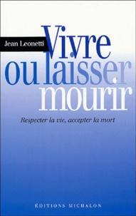 Jean Leonetti - Vivre ou laisser mourir - Respecter la vie, accepter la mort.
