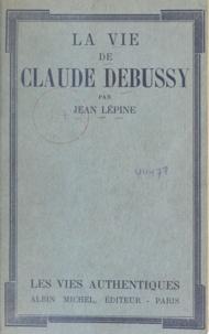 Jean Lépine - La vie de Claude Debussy.