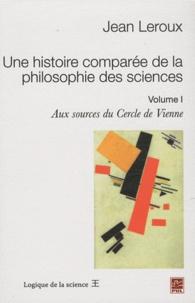 Jean Leroux - Une histoire comparée de la philosophie des sciences - Volume 1, Aux sources du cercle de Vienne.
