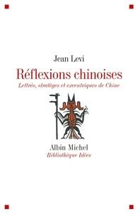 Jean Lévi - Réflexions chinoises - Lettrés, stratèges et excentriques de Chine.