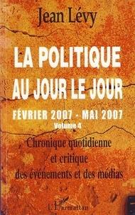 Jean Lévy - La politique au jour le jour (février 2007-mai 2007) - Chronique quotidienne et critique des événements et des médias Volume 4.