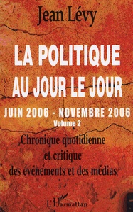 Jean Lévy - La politique au jour le jour (juin 2006-novembre 2006) - Chronique quotidienne et critique des événements et des médias Volume 2.