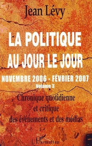 Jean Lévy - La politique au jour le jour (novembre 2006-février 2007) - Chronique quotidienne et critique des événements et des médias Volume 3.