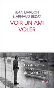 Jean Liardon et Arnaud Bédat - Voir un ami voler.