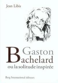 Jean Libis - Gaston Bachelard ou la solitude inspirée.