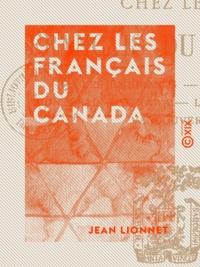 Jean Lionnet - Chez les Français du Canada - Les émigrants, Québec, Montréal, Ottawa, le Grand-Ouest, Vancouver.