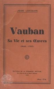 Jean Locquin - Vauban - Sa vie et ses œuvres (1633-1707).