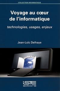 Jean-Loïc Delhaye - Voyage au coeur de l'informatique - Technologies, usages, enjeux.