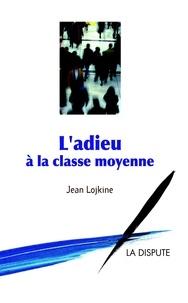 Jean Lojkine - L'adieu à la classe moyenne.
