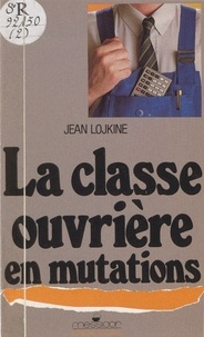 Jean Lojkine - La Classe ouvrière en mutations.