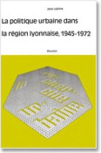 Jean Lojkine - La politique urbaine dans la région lyonnaise, 1945-1972.