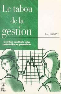 Jean Lojkine - Le tabou de la gestion - La culture syndicale entre contestation et proposition.