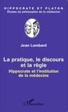 Jean Lombard - La pratique, le discours et la règle - Hippocrate et l'institution de la médecine.