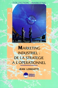 Jean Longatte - Marketing industriel - De la stratégie à l'opérationnel.