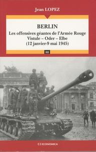 Jean Lopez - Berlin - Les offensives géantes de l'Armée Rouge, Vistule-Oder-Elbe (12 janvier-9 mai 1945).