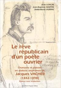 Jean Lorcin et Anne-Marie Vurpas - Le rêve républicain d'un poète ouvrier : Chansons et poésies en dialecte stéphanois de Jacques Vacher (1842-1898).