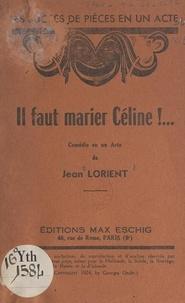 Jean Lorient - Il faut marier Céline !... - Comédie en un acte.