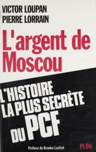 Jean Lorrain et Victor Loupan - L'argent de Moscou - L'histoire la plus secrète du PCF.